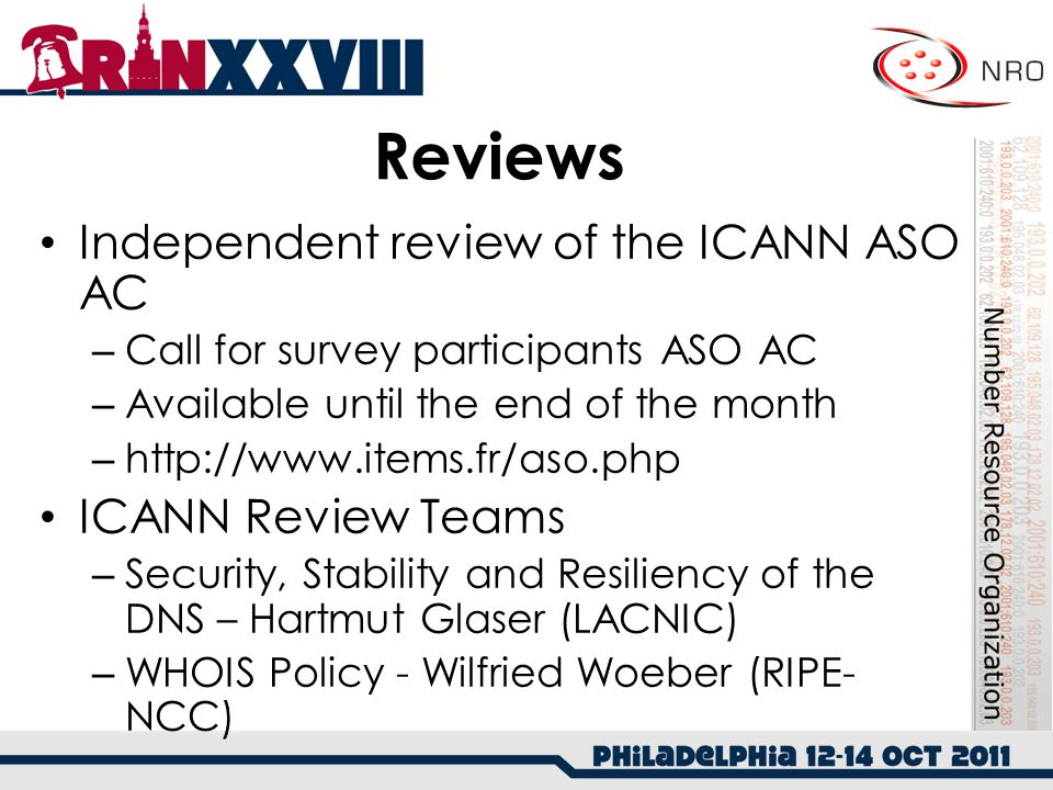 Reviews Independent review of the ICANN ASO AC – Call for survey participants ASO AC – Available until the end of the month – http://www.items.fr/aso.php ICANN Review Teams – Security, Stability and Resiliency of the DNS – Hartmut Glaser (LACNIC) – WHOIS Policy - Wilfried Woeber (RIPE- NCC)