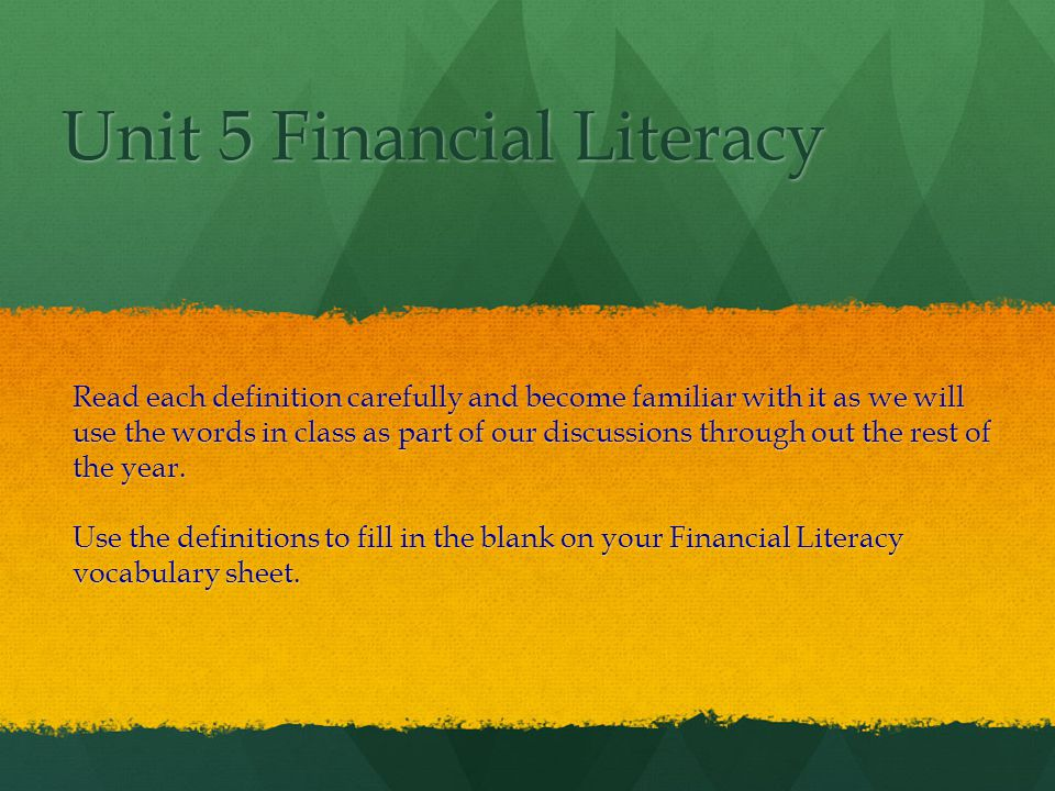 Unit 5 Financial Literacy Read each definition carefully and become familiar with it as we will use the words in class as part of our discussions through out the rest of the year.