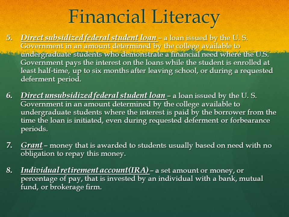 Financial Literacy 5. Direct subsidized federal student loan – a loan issued by the U.