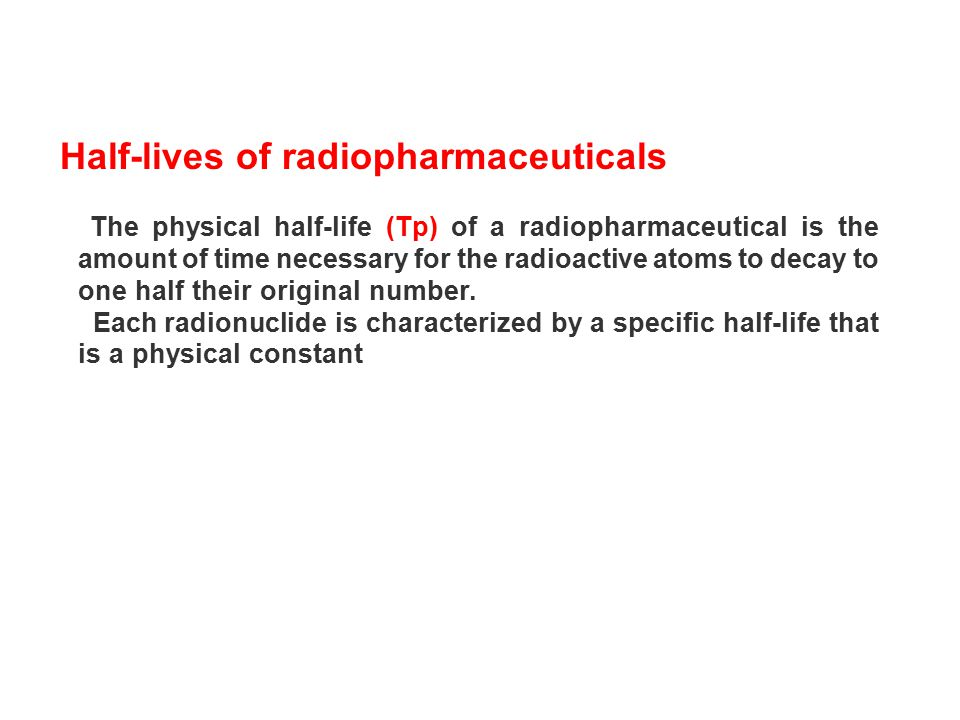 Half-lives of radiopharmaceuticals The physical half-life (Tp) of a radiopharmaceutical is the amount of time necessary for the radioactive atoms to d