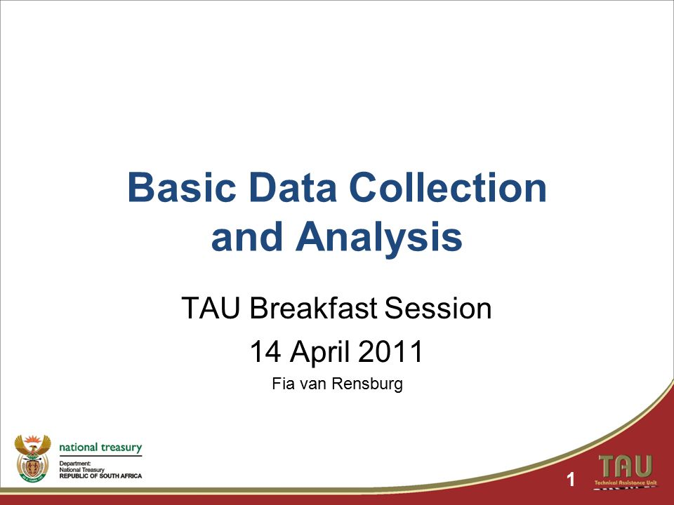 Basic Data Collection and Analysis TAU Breakfast Session 14 April 2011 Fia van Rensburg 1