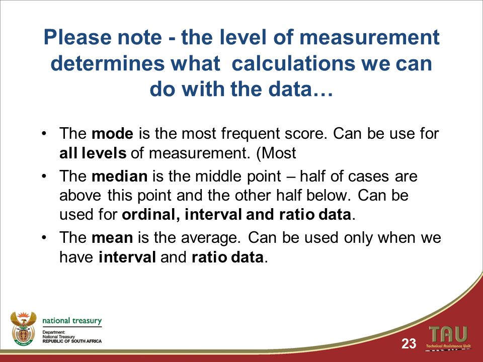 Please note - the level of measurement determines what calculations we can do with the data… The mode is the most frequent score.
