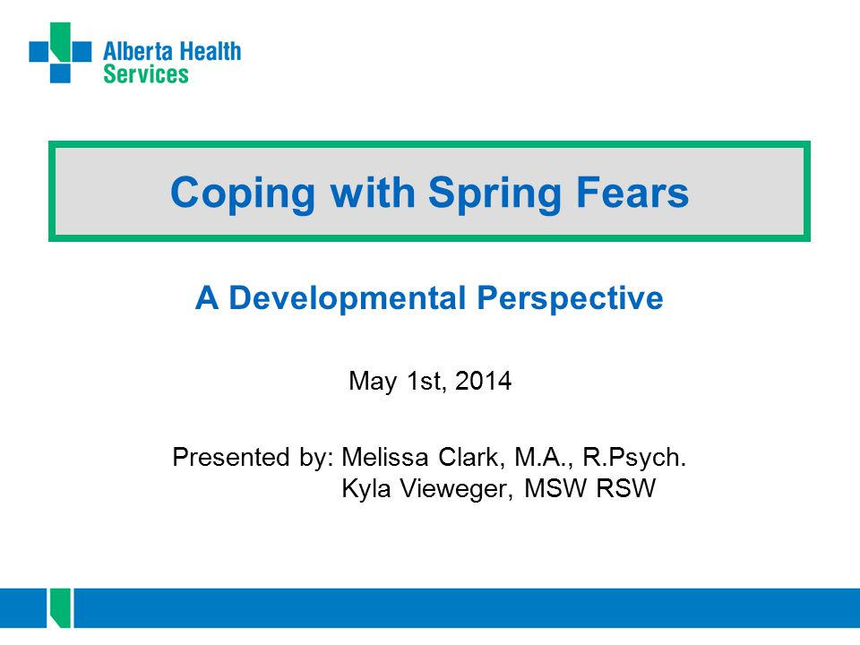 Coping with Spring Fears A Developmental Perspective May 1st, 2014 Presented by: Melissa Clark, M.A., R.Psych. Kyla Vieweger, MSW RSW