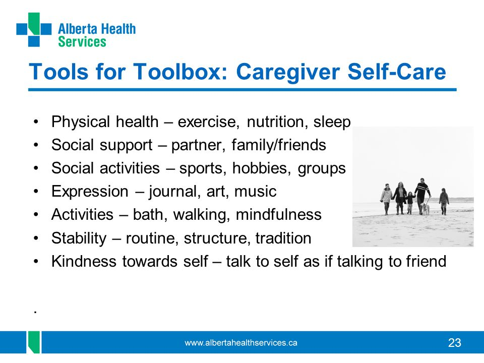 23 Tools for Toolbox: Caregiver Self-Care Physical health – exercise, nutrition, sleep Social support – partner, family/friends Social activities – sports, hobbies, groups Expression – journal, art, music Activities – bath, walking, mindfulness Stability – routine, structure, tradition Kindness towards self – talk to self as if talking to friend.