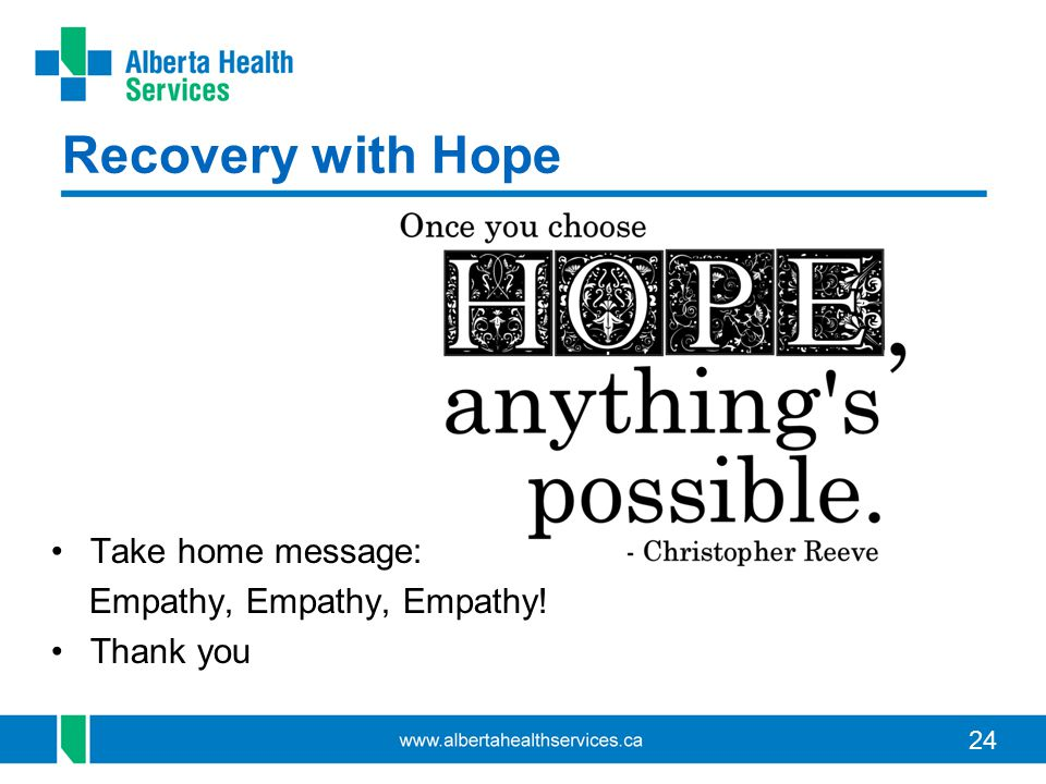 24 Recovery with Hope Take home message: Empathy, Empathy, Empathy! Thank you