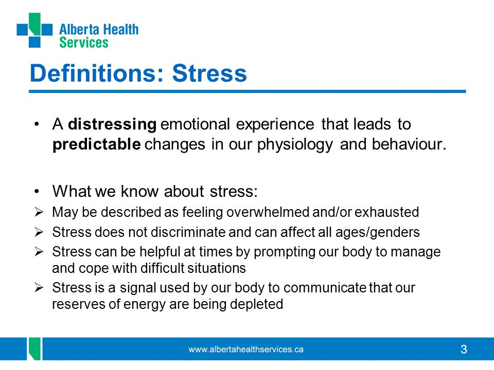 3 Definitions: Stress A distressing emotional experience that leads to predictable changes in our physiology and behaviour. What we know about stress: