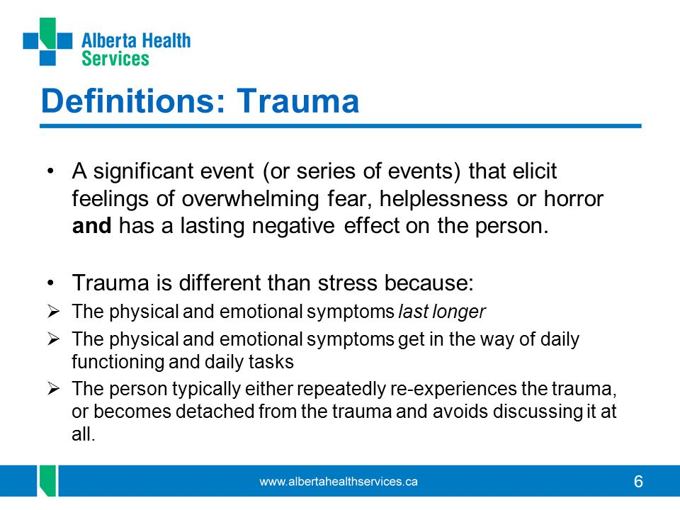6 Definitions: Trauma A significant event (or series of events) that elicit feelings of overwhelming fear, helplessness or horror and has a lasting ne
