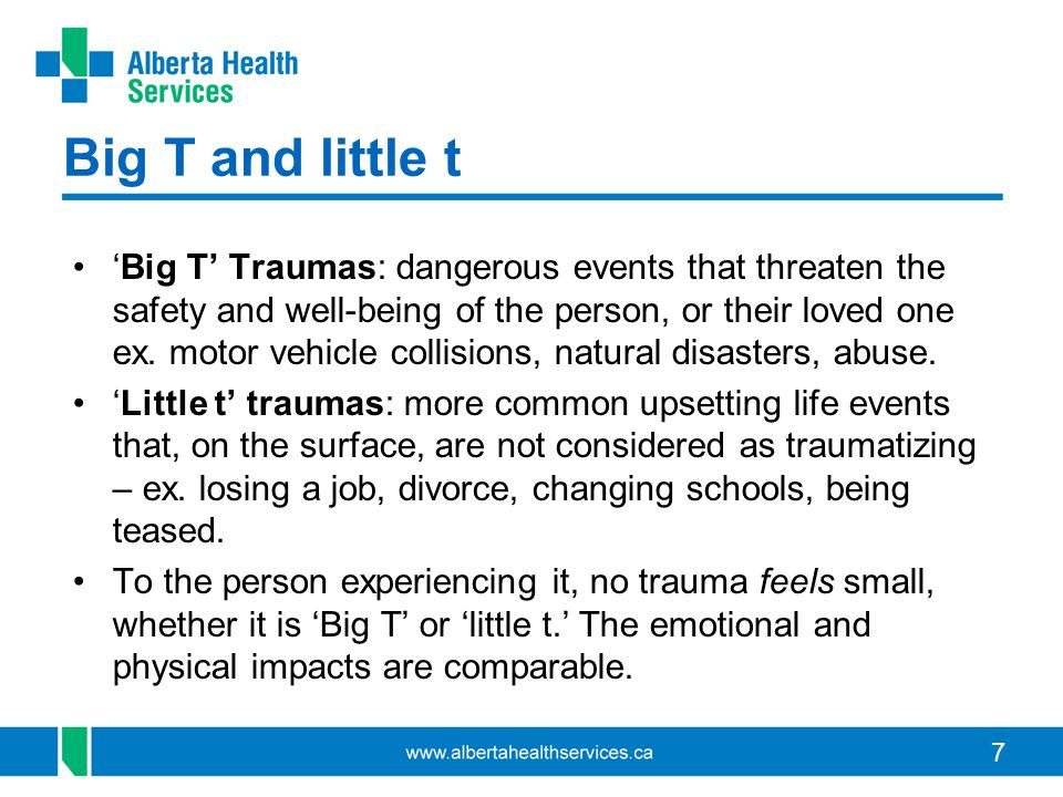 7 Big T and little t 'Big T' Traumas: dangerous events that threaten the safety and well-being of the person, or their loved one ex. motor vehicle col