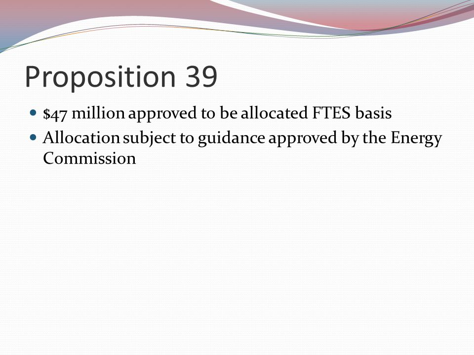Proposition 39 $47 million approved to be allocated FTES basis Allocation subject to guidance approved by the Energy Commission