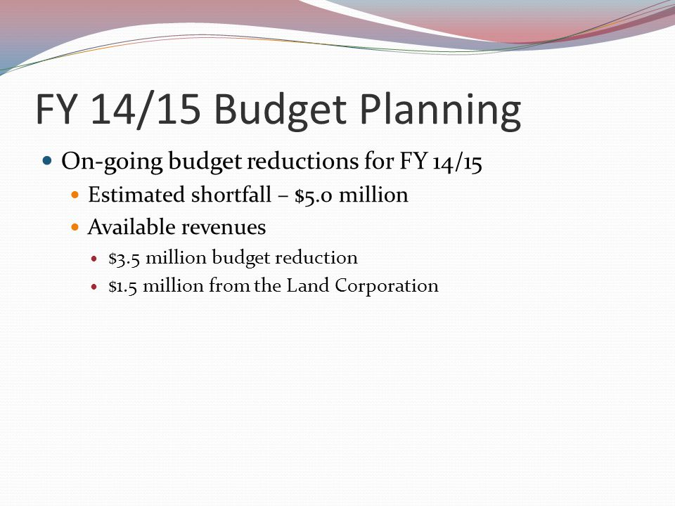 FY 14/15 Budget Planning On-going budget reductions for FY 14/15 Estimated shortfall – $5.0 million Available revenues $3.5 million budget reduction $1.5 million from the Land Corporation