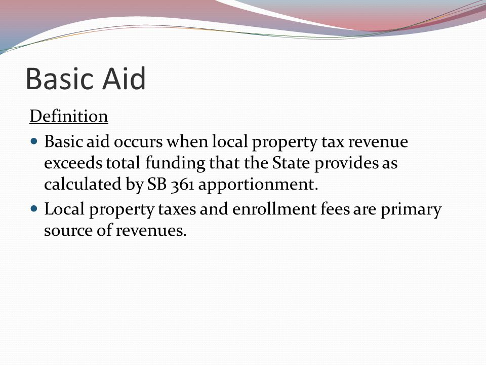 Basic Aid Definition Basic aid occurs when local property tax revenue exceeds total funding that the State provides as calculated by SB 361 apportionment.