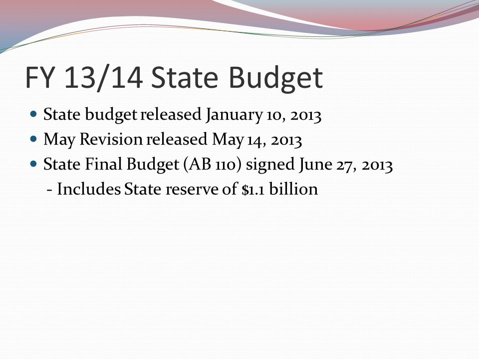 FY 13/14 State Budget State budget released January 10, 2013 May Revision released May 14, 2013 State Final Budget (AB 110) signed June 27, 2013 - Includes State reserve of $1.1 billion