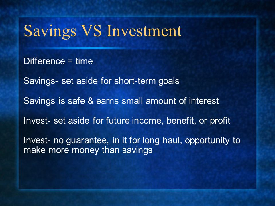 Savings VS Investment Difference = time Savings- set aside for short-term goals Savings is safe & earns small amount of interest Invest- set aside for future income, benefit, or profit Invest- no guarantee, in it for long haul, opportunity to make more money than savings
