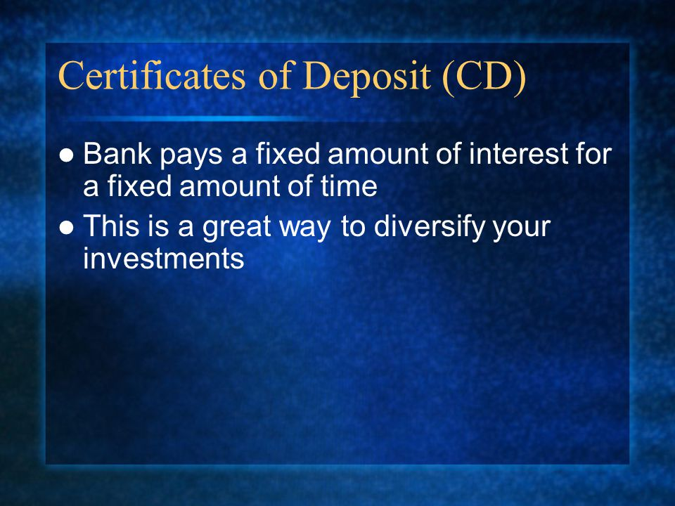 Certificates of Deposit (CD) Bank pays a fixed amount of interest for a fixed amount of time This is a great way to diversify your investments