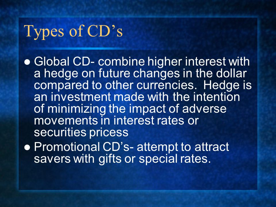 Types of CD's Global CD- combine higher interest with a hedge on future changes in the dollar compared to other currencies.