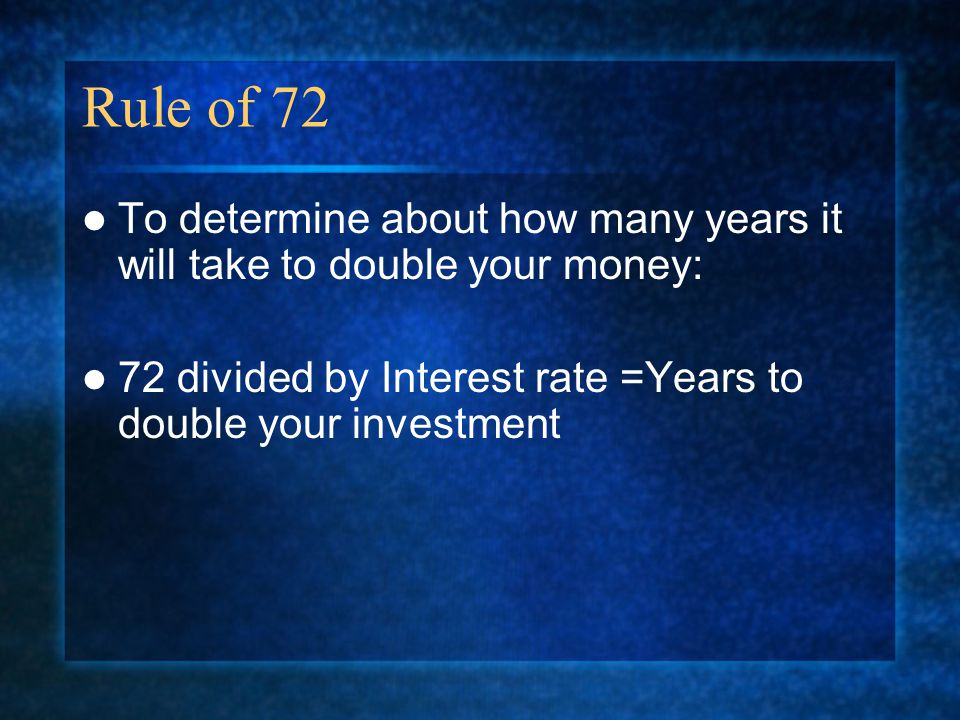 Rule of 72 To determine about how many years it will take to double your money: 72 divided by Interest rate =Years to double your investment