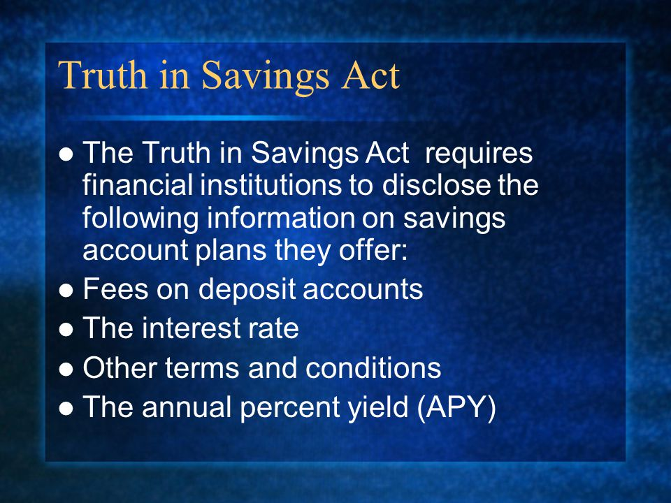 Truth in Savings Act The Truth in Savings Act requires financial institutions to disclose the following information on savings account plans they offer: Fees on deposit accounts The interest rate Other terms and conditions The annual percent yield (APY)