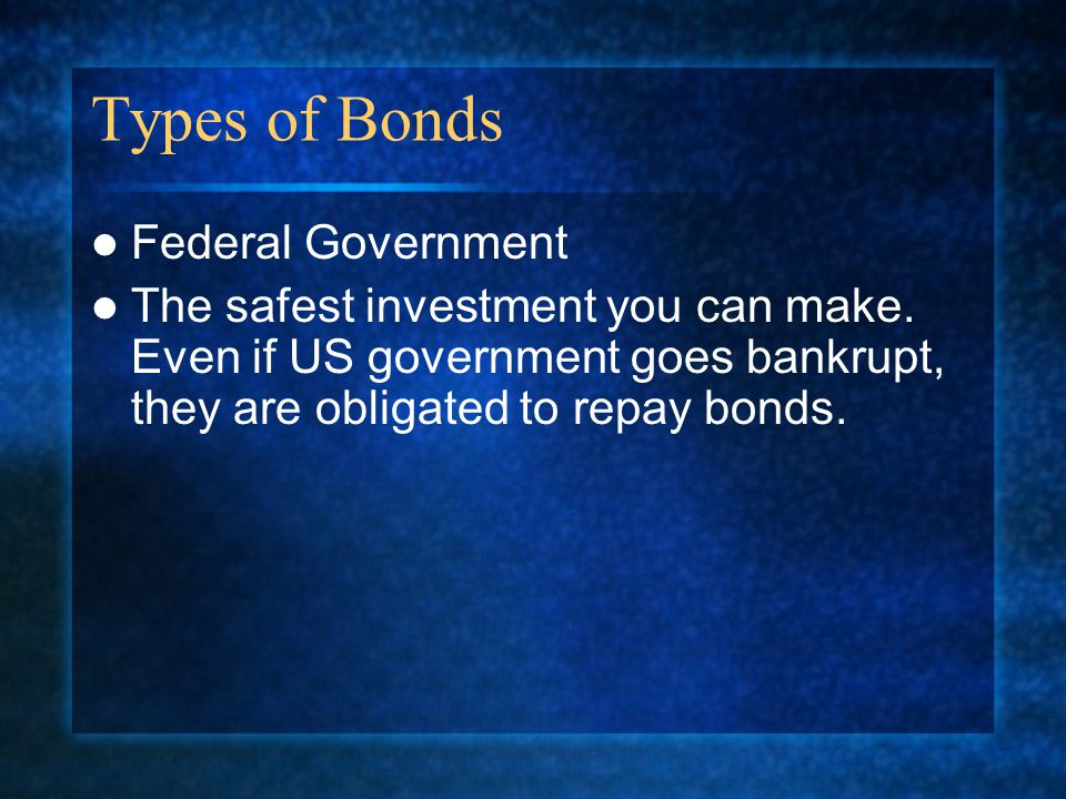 Types of Bonds Federal Government The safest investment you can make.