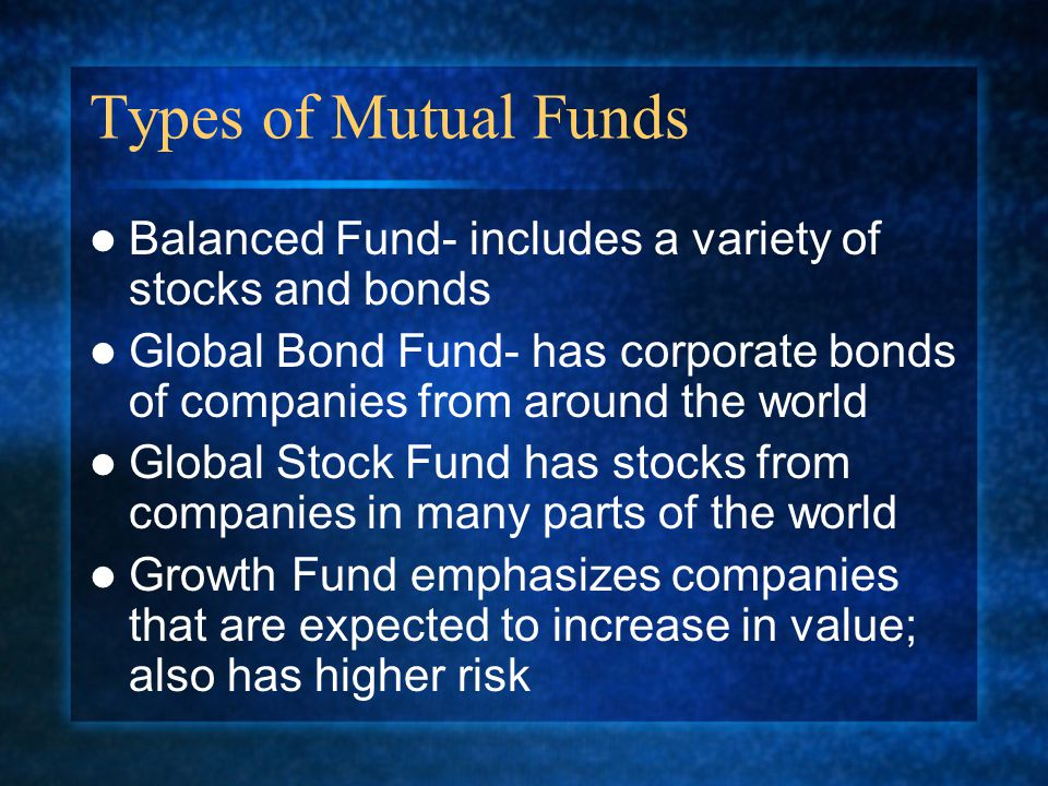 Types of Mutual Funds Balanced Fund- includes a variety of stocks and bonds Global Bond Fund- has corporate bonds of companies from around the world Global Stock Fund has stocks from companies in many parts of the world Growth Fund emphasizes companies that are expected to increase in value; also has higher risk
