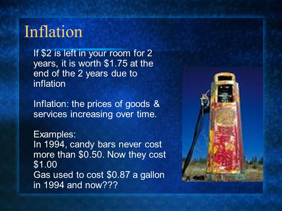 Inflation If $2 is left in your room for 2 years, it is worth $1.75 at the end of the 2 years due to inflation Inflation: the prices of goods & services increasing over time.