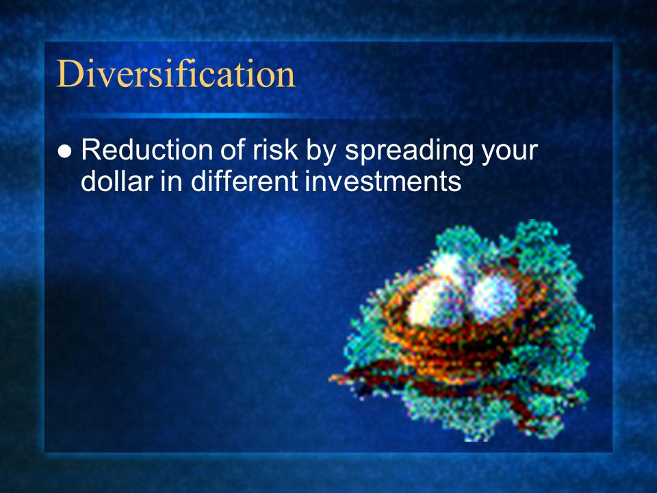 Diversification Reduction of risk by spreading your dollar in different investments