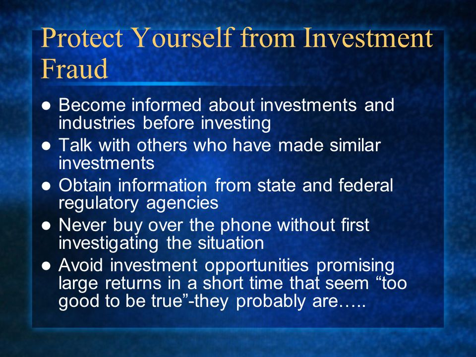Protect Yourself from Investment Fraud Become informed about investments and industries before investing Talk with others who have made similar investments Obtain information from state and federal regulatory agencies Never buy over the phone without first investigating the situation Avoid investment opportunities promising large returns in a short time that seem too good to be true -they probably are…..