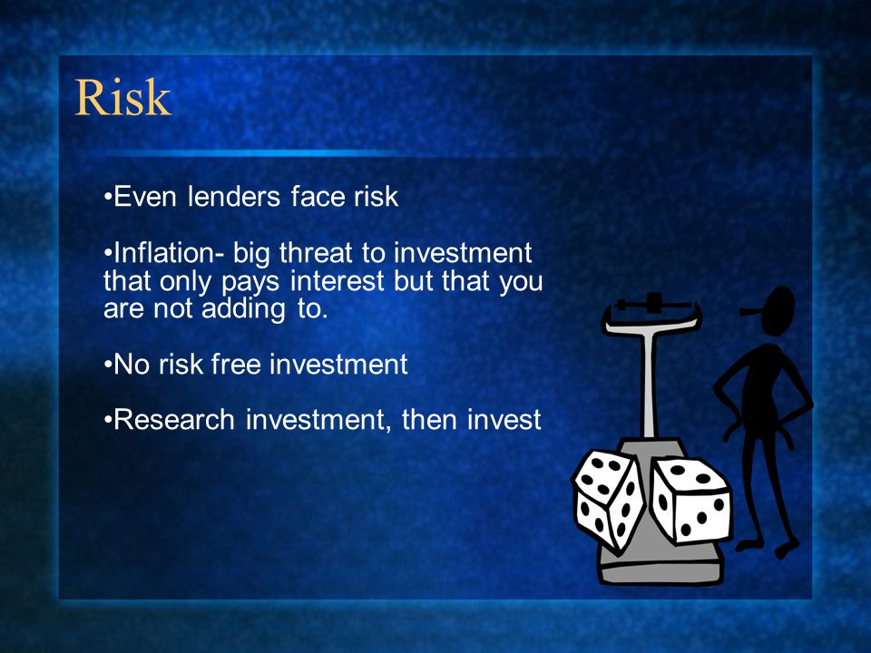 Risk Even lenders face risk Inflation- big threat to investment that only pays interest but that you are not adding to.