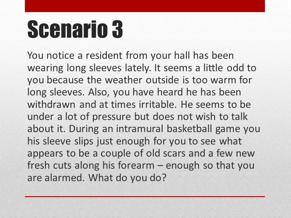 Scenario 3 You notice a resident from your hall has been wearing long sleeves lately.
