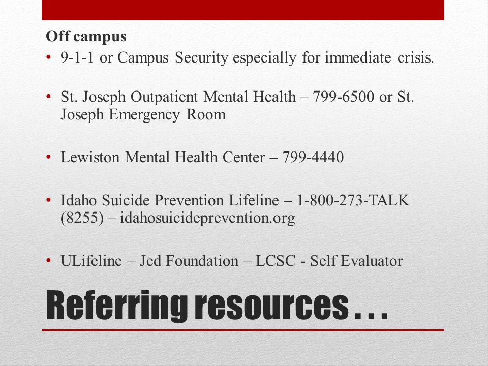 Referring resources... Off campus 9-1-1 or Campus Security especially for immediate crisis.