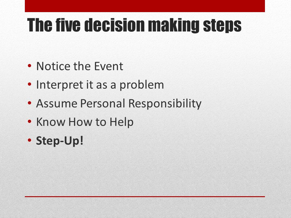 The five decision making steps Notice the Event Interpret it as a problem Assume Personal Responsibility Know How to Help Step-Up!