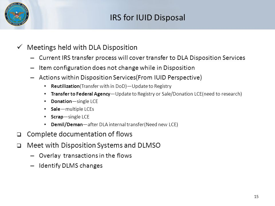 IRS for IUID Disposal Meetings held with DLA Disposition – Current IRS transfer process will cover transfer to DLA Disposition Services – Item configuration does not change while in Disposition – Actions within Disposition Services(From IUID Perspective) Reutilization(Transfer with in DoD)—Update to Registry Transfer to Federal Agency—Update to Registry or Sale/Donation LCE(need to research) Donation—single LCE Sale—multiple LCEs Scrap—single LCE Demil/Deman—after DLA internal transfer(Need new LCE)  Complete documentation of flows  Meet with Disposition Systems and DLMSO – Overlay transactions in the flows – Identify DLMS changes 15