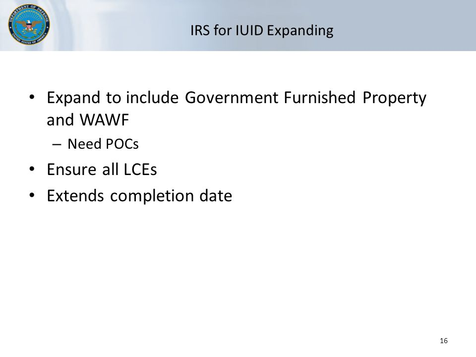 IRS for IUID Expanding Expand to include Government Furnished Property and WAWF – Need POCs Ensure all LCEs Extends completion date 16