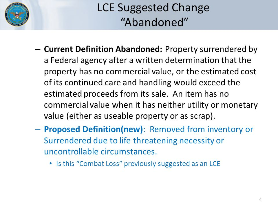 LCE Suggested Change Abandoned 4 – Current Definition Abandoned: Property surrendered by a Federal agency after a written determination that the property has no commercial value, or the estimated cost of its continued care and handling would exceed the estimated proceeds from its sale.