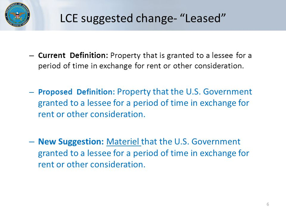 LCE suggested change- Leased 6 – Current Definition: Property that is granted to a lessee for a period of time in exchange for rent or other consideration.