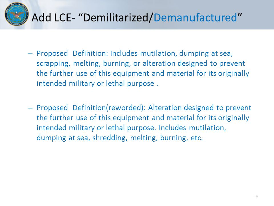 Add LCE- Demilitarized/Demanufactured 9 – Proposed Definition: Includes mutilation, dumping at sea, scrapping, melting, burning, or alteration designed to prevent the further use of this equipment and material for its originally intended military or lethal purpose.