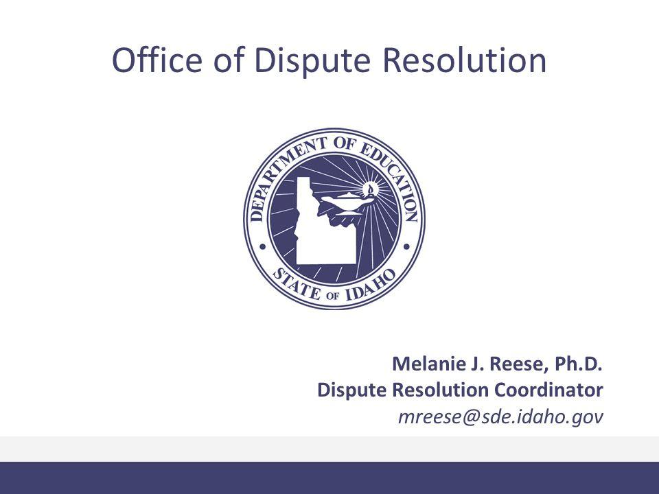 Office of Dispute Resolution Melanie J. Reese, Ph.D. Dispute Resolution Coordinator mreese@sde.idaho.gov