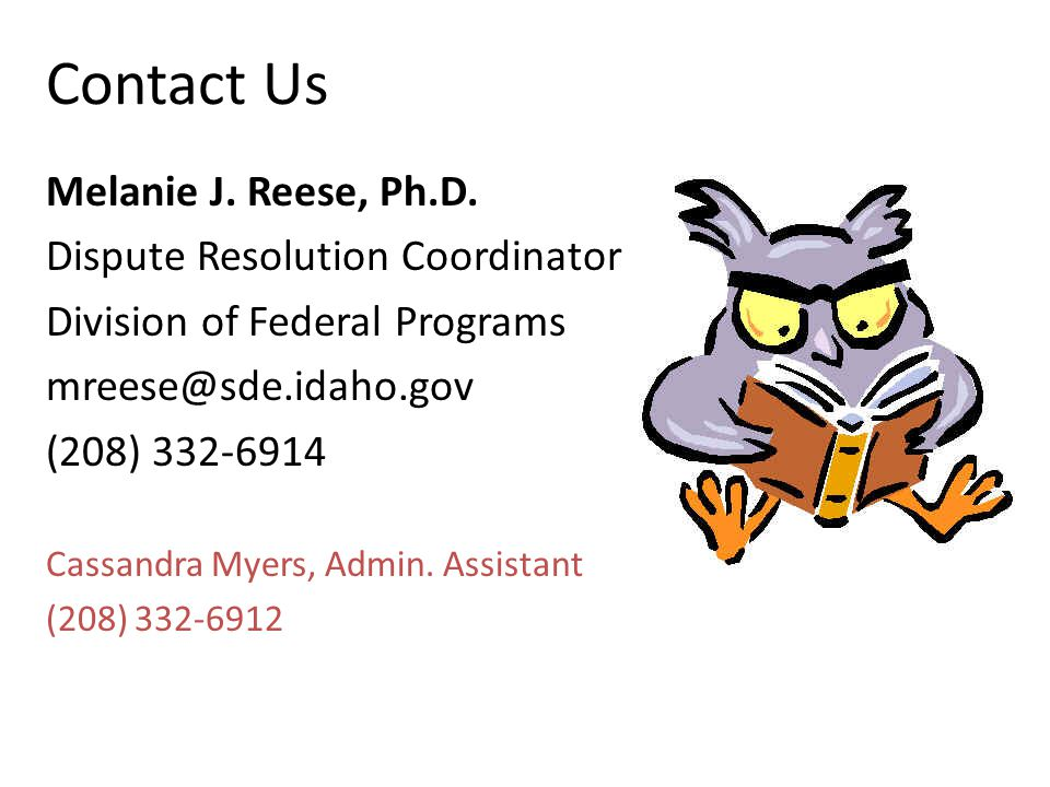 Contact Us Melanie J. Reese, Ph.D. Dispute Resolution Coordinator Division of Federal Programs mreese@sde.idaho.gov (208) 332-6914 Cassandra Myers, Ad