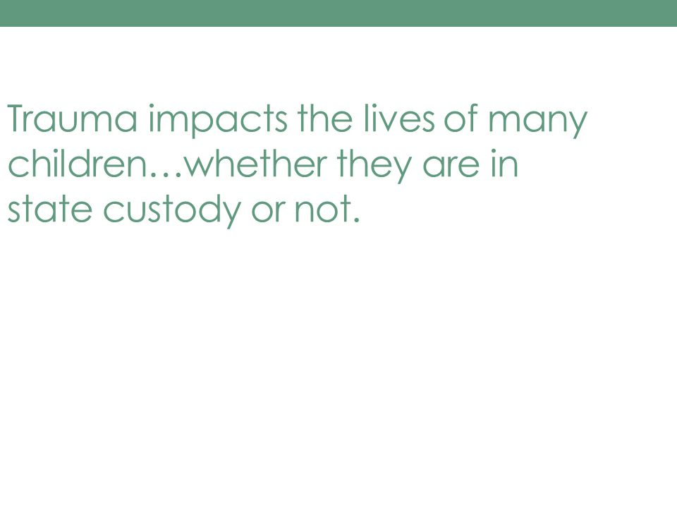 Trauma impacts the lives of many children…whether they are in state custody or not.