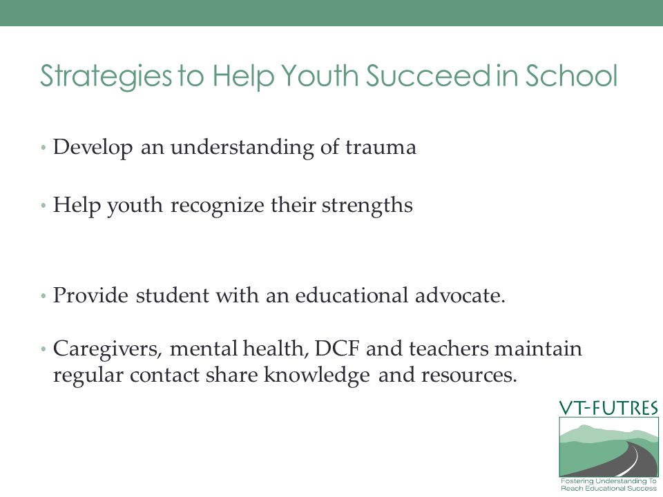 Strategies to Help Youth Succeed in School Develop an understanding of trauma Help youth recognize their strengths Provide student with an educational advocate.