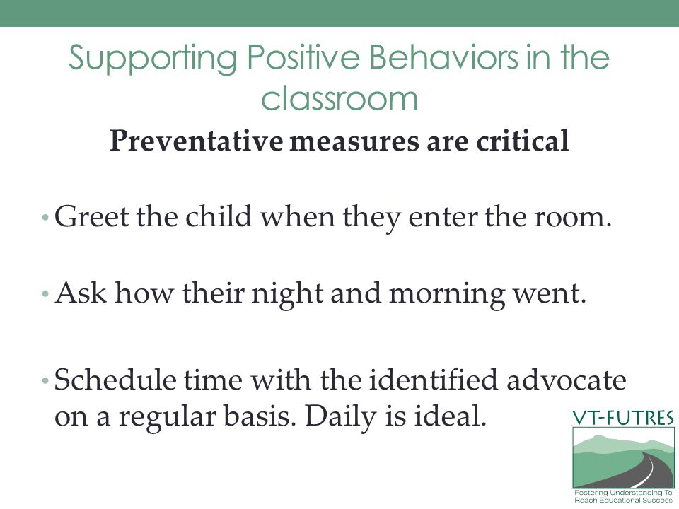 Supporting Positive Behaviors in the classroom Preventative measures are critical Greet the child when they enter the room.