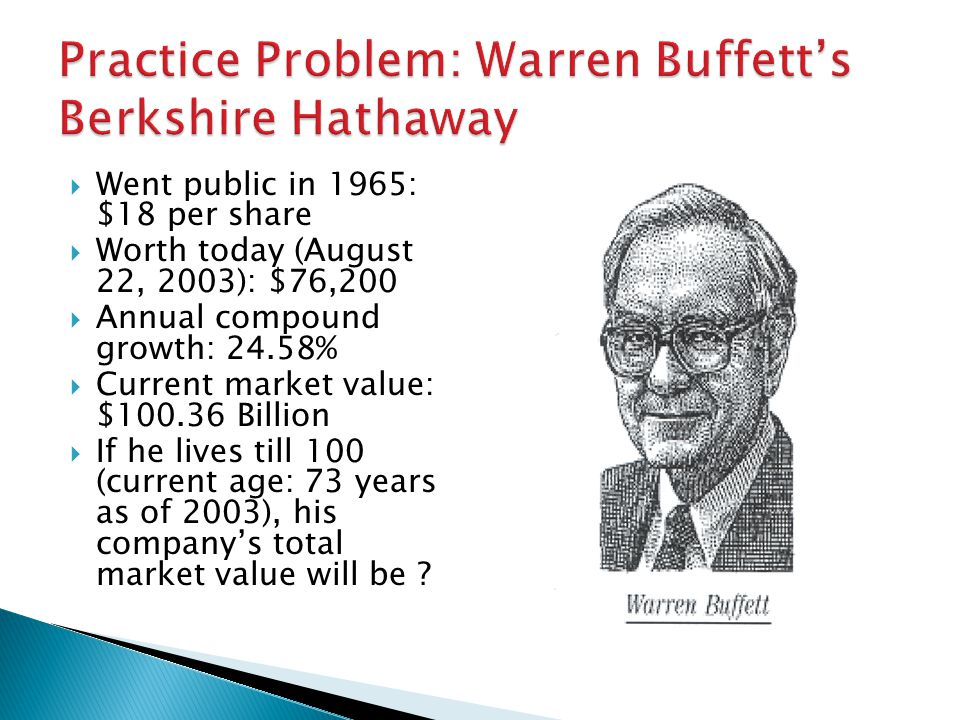  Went public in 1965: $18 per share  Worth today (August 22, 2003): $76,200  Annual compound growth: 24.58%  Current market value: $100.36 Billion  If he lives till 100 (current age: 73 years as of 2003), his company's total market value will be