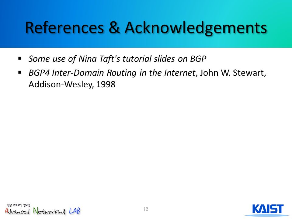 16 References & Acknowledgements  Some use of Nina Taft s tutorial slides on BGP  BGP4 Inter-Domain Routing in the Internet, John W.