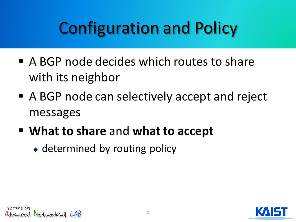 5 Configuration and Policy  A BGP node decides which routes to share with its neighbor  A BGP node can selectively accept and reject messages  What to share and what to accept  determined by routing policy