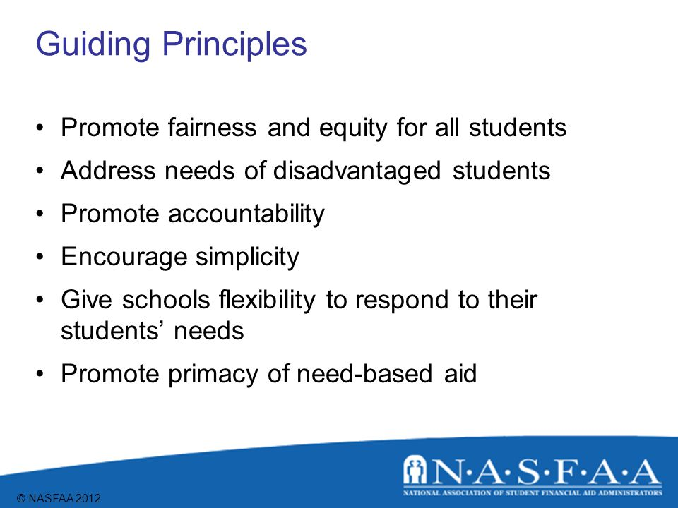 © NASFAA 2012 Guiding Principles Promote fairness and equity for all students Address needs of disadvantaged students Promote accountability Encourage simplicity Give schools flexibility to respond to their students' needs Promote primacy of need-based aid
