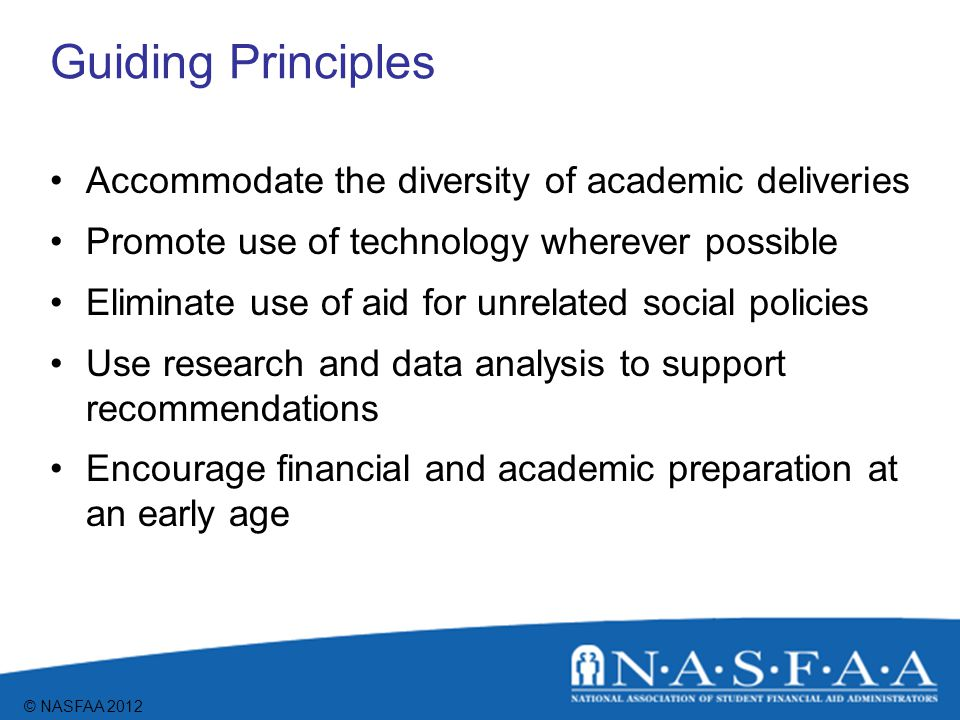 © NASFAA 2012 Guiding Principles Accommodate the diversity of academic deliveries Promote use of technology wherever possible Eliminate use of aid for unrelated social policies Use research and data analysis to support recommendations Encourage financial and academic preparation at an early age