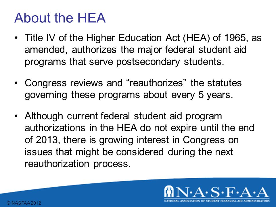 © NASFAA 2012 Major Topics of HEA Access to postsecondary education Institutional and program eligibility Standards and accountability Consumer information Program integrity Student eligibility Need analysis
