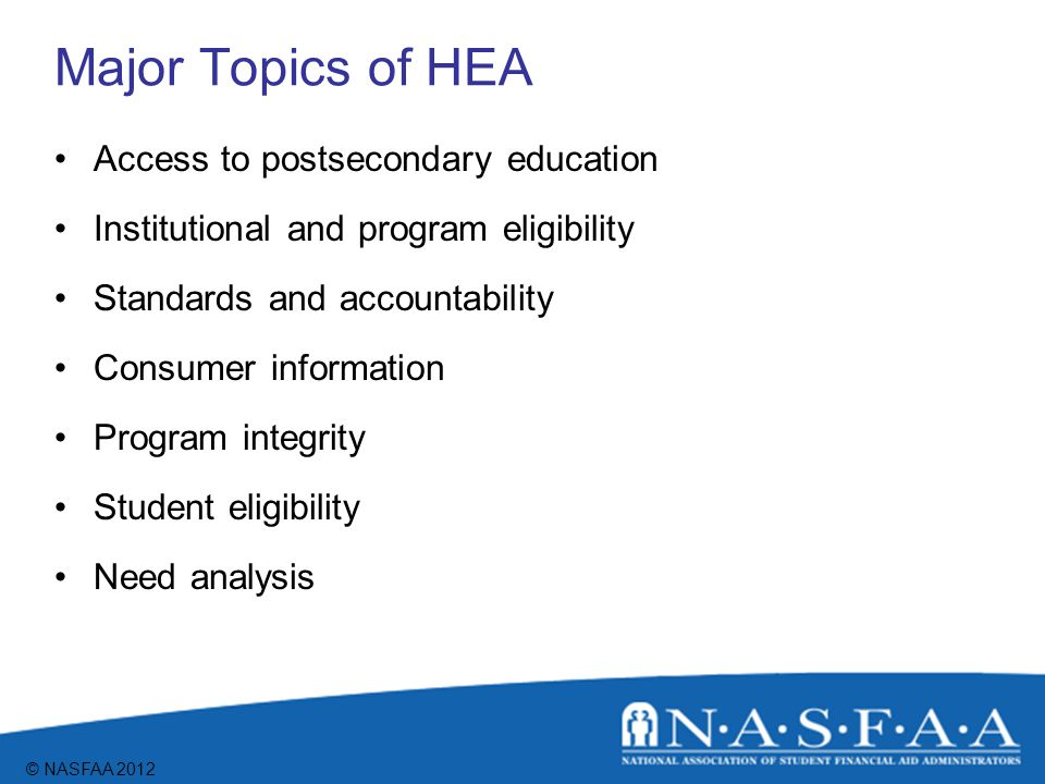 © NASFAA 2012 Major Topics of HEA Distance educationTeach Grant Campus-based aid Student loans Pell Grant