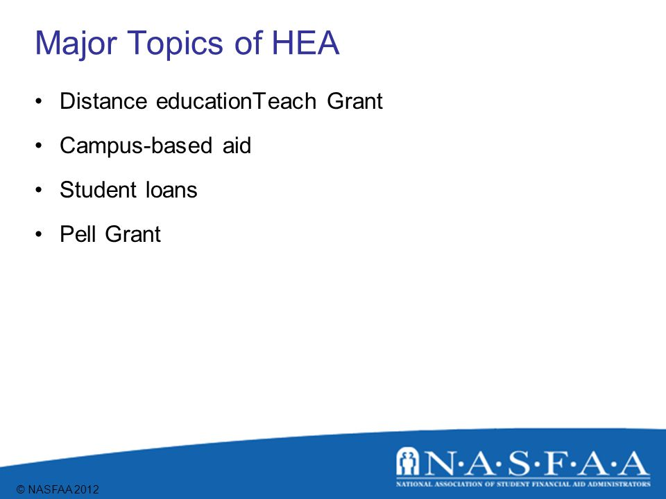 © NASFAA 2012 Major Topics of HEA Distance educationTeach Grant Campus-based aid Student loans Pell Grant