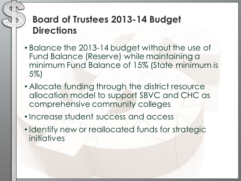 Board of Trustees 2013-14 Budget Directions Balance the 2013-14 budget without the use of Fund Balance (Reserve) while maintaining a minimum Fund Balance of 15% (State minimum is 5%) Allocate funding through the district resource allocation model to support SBVC and CHC as comprehensive community colleges Increase student success and access Identify new or reallocated funds for strategic initiatives