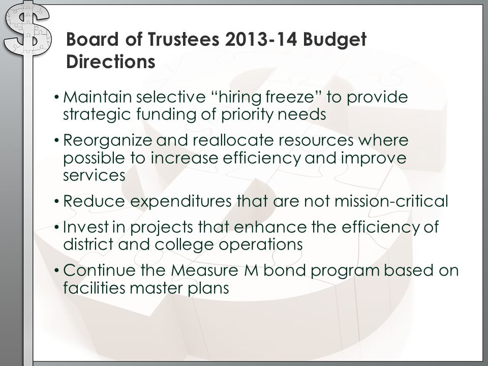 Board of Trustees 2013-14 Budget Directions Maintain selective hiring freeze to provide strategic funding of priority needs Reorganize and reallocate resources where possible to increase efficiency and improve services Reduce expenditures that are not mission-critical Invest in projects that enhance the efficiency of district and college operations Continue the Measure M bond program based on facilities master plans